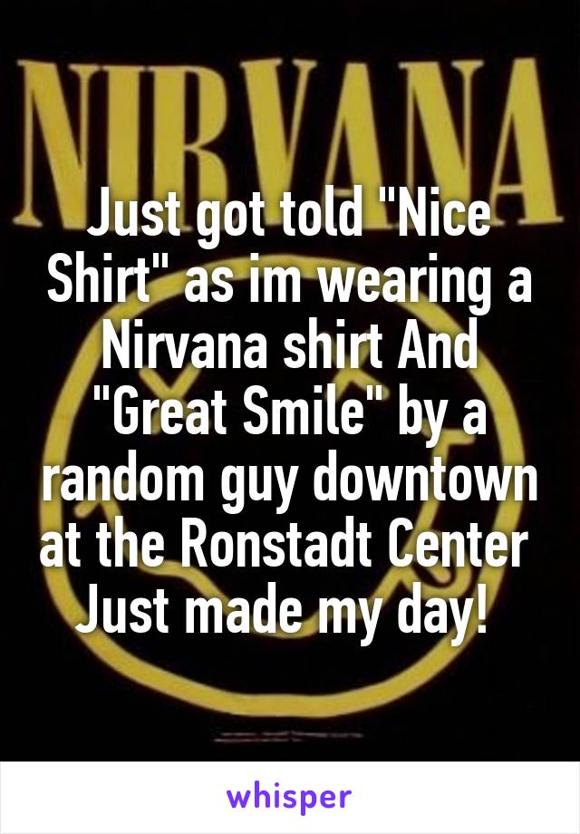 """Just got told """"Nice Shirt"""" as im wearing a Nirvana shirt And """"Great Smile"""" by a random guy downtown at the Ronstadt Center  Just made my day!"""