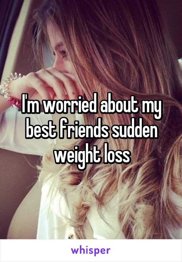 I'm worried about my best friends sudden weight loss