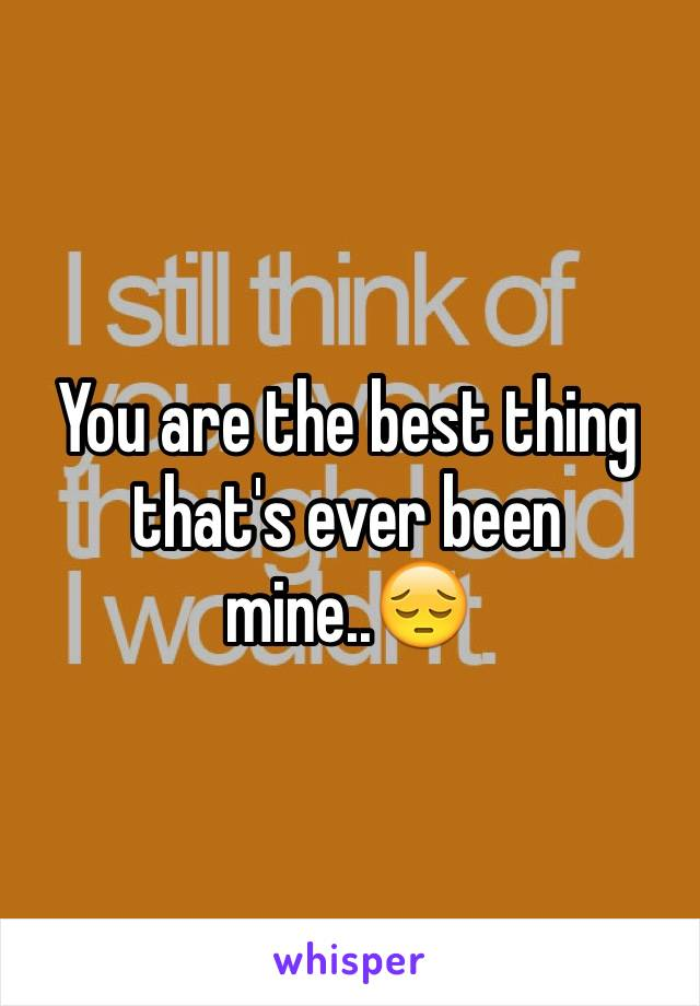 You are the best thing that's ever been mine..😔