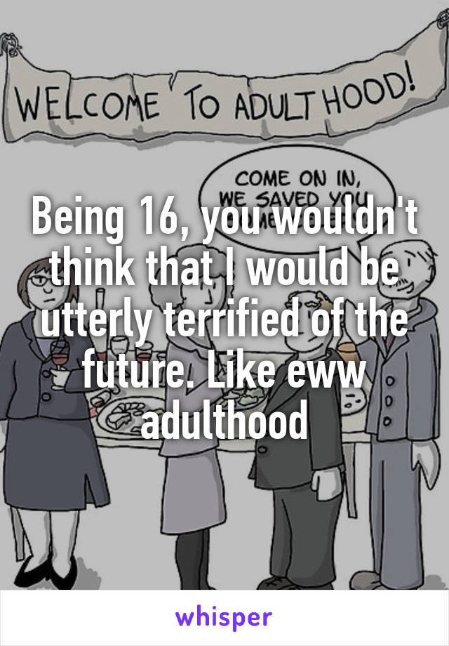 Being 16, you wouldn't think that I would be utterly terrified of the future. Like eww adulthood