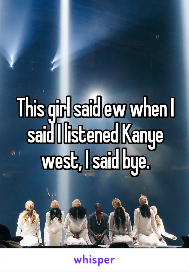 This girl said ew when I said I listened Kanye west, I said bye.