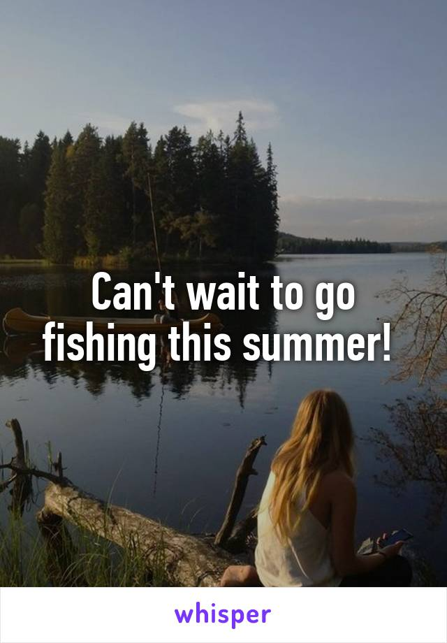 Can't wait to go fishing this summer!
