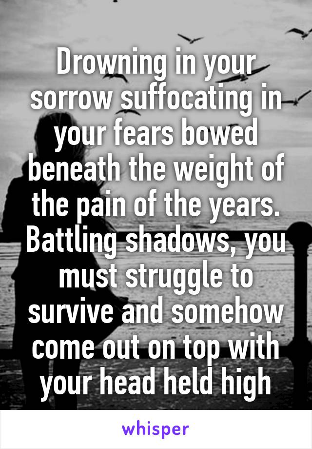 Drowning in your sorrow suffocating in your fears bowed beneath the weight of the pain of the years. Battling shadows, you must struggle to survive and somehow come out on top with your head held high