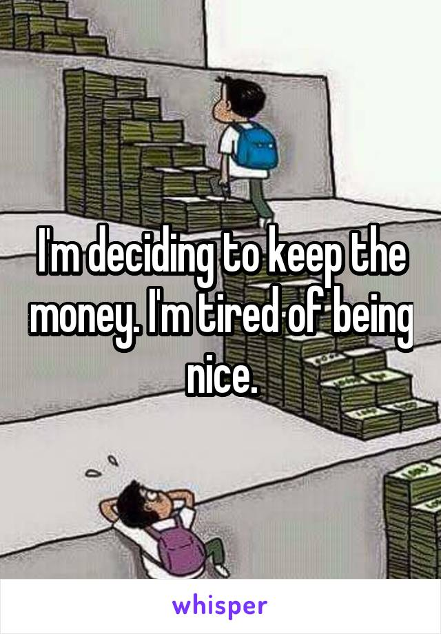I'm deciding to keep the money. I'm tired of being nice.