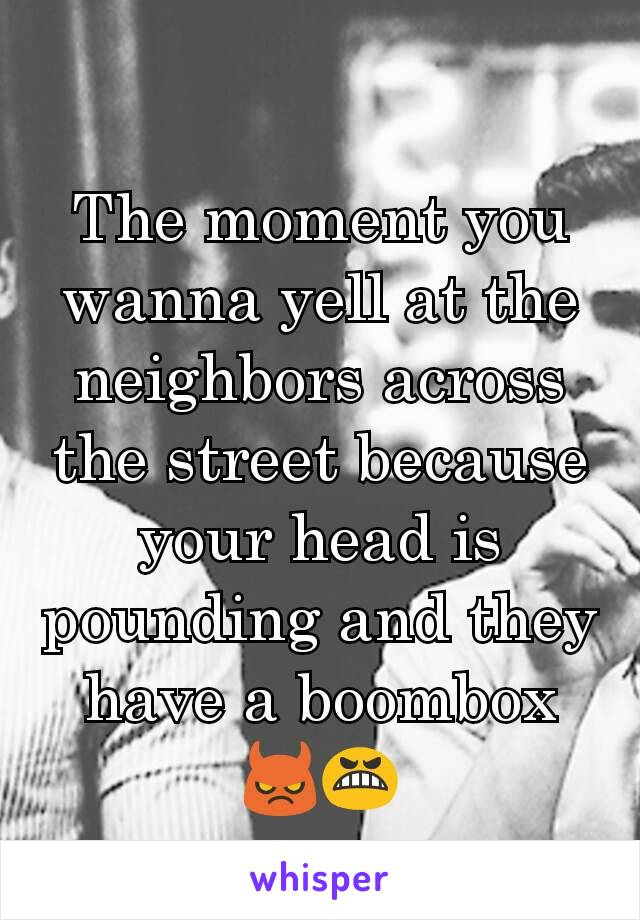 The moment you wanna yell at the neighbors across the street because your head is pounding and they have a boombox 😈😬