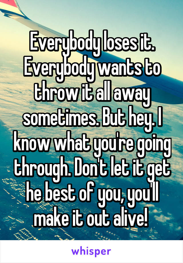 Everybody loses it. Everybody wants to throw it all away sometimes. But hey. I know what you're going through. Don't let it get he best of you, you'll make it out alive!