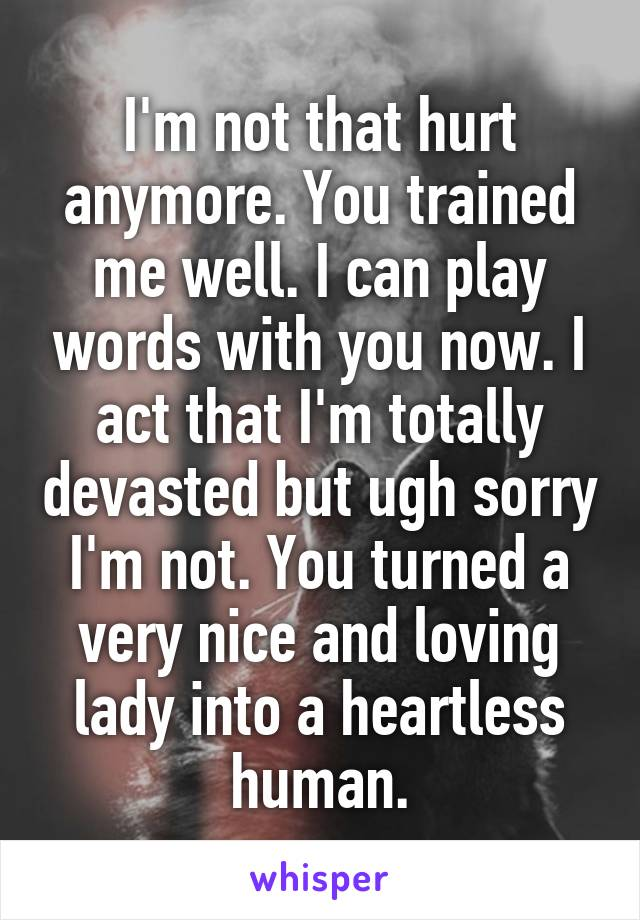 I'm not that hurt anymore. You trained me well. I can play words with you now. I act that I'm totally devasted but ugh sorry I'm not. You turned a very nice and loving lady into a heartless human.