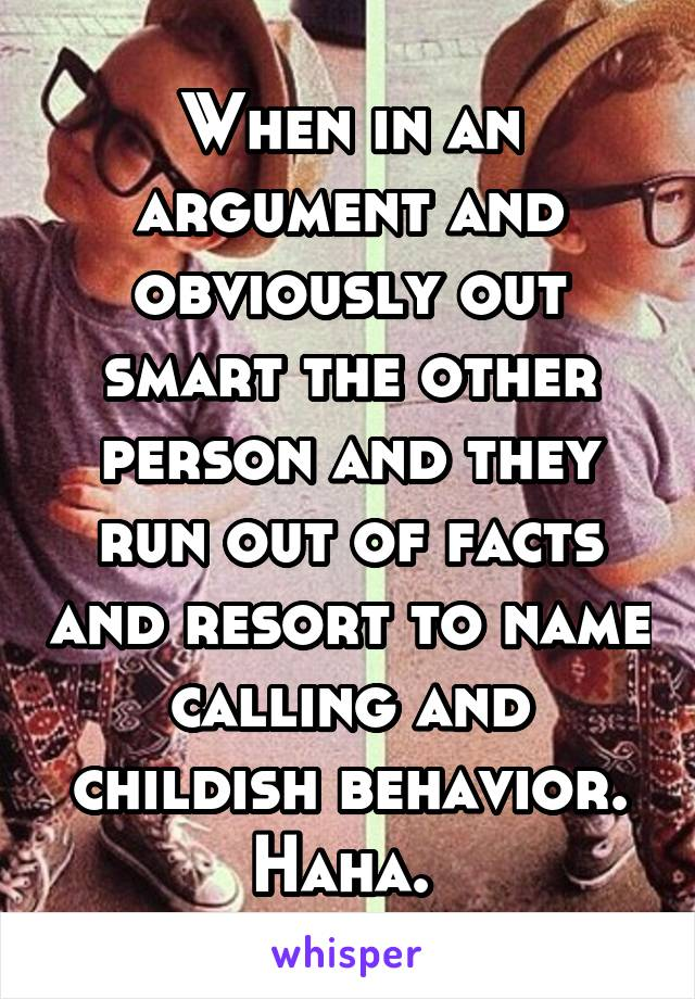 When in an argument and obviously out smart the other person and they run out of facts and resort to name calling and childish behavior. Haha.