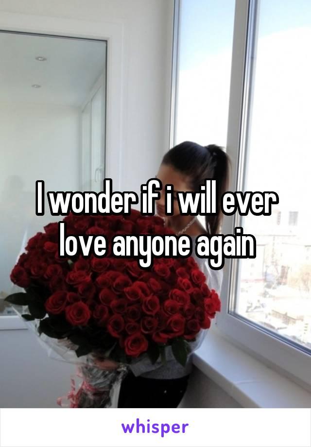 I wonder if i will ever love anyone again