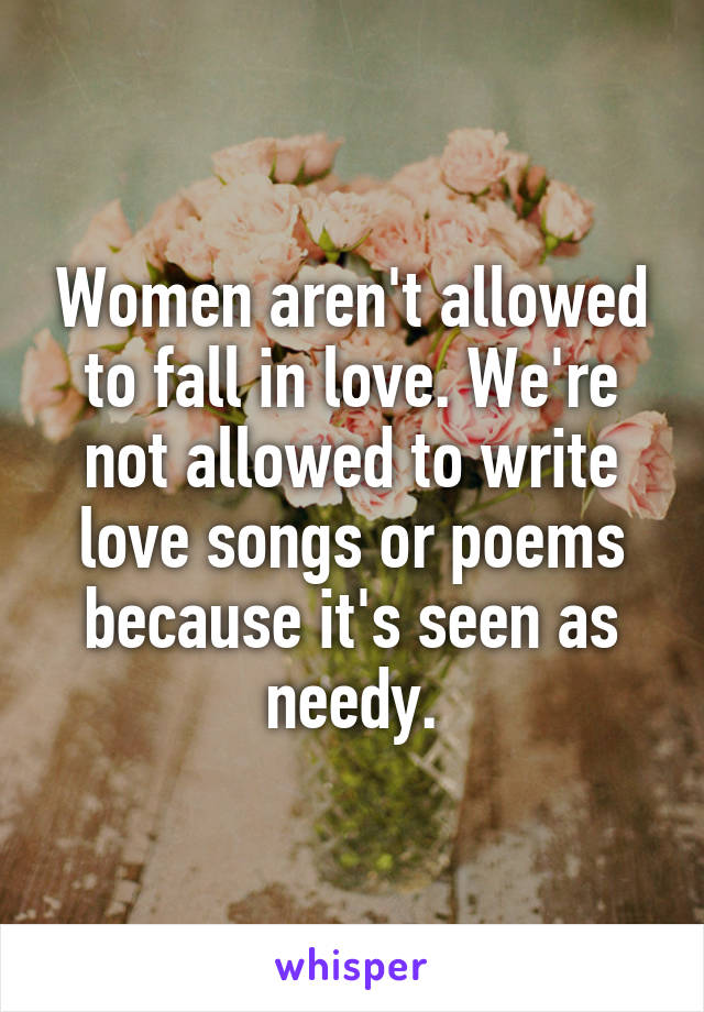 Women aren't allowed to fall in love. We're not allowed to write love songs or poems because it's seen as needy.