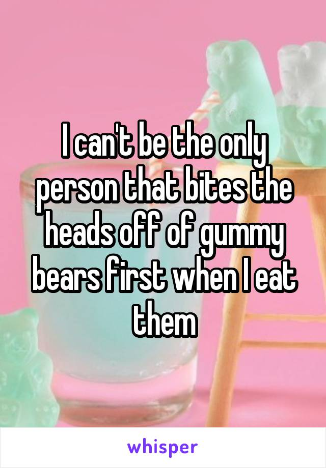 I can't be the only person that bites the heads off of gummy bears first when I eat them
