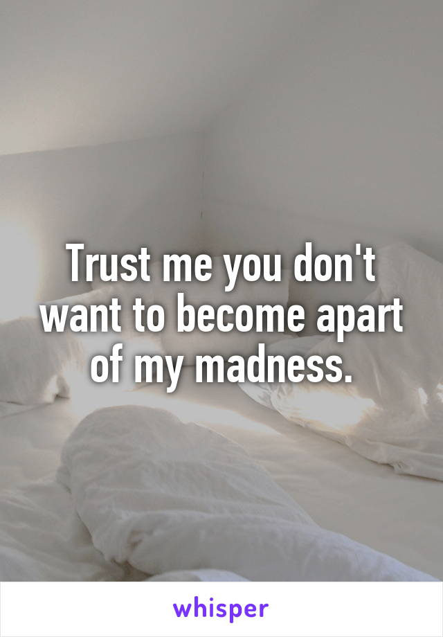 Trust me you don't want to become apart of my madness.