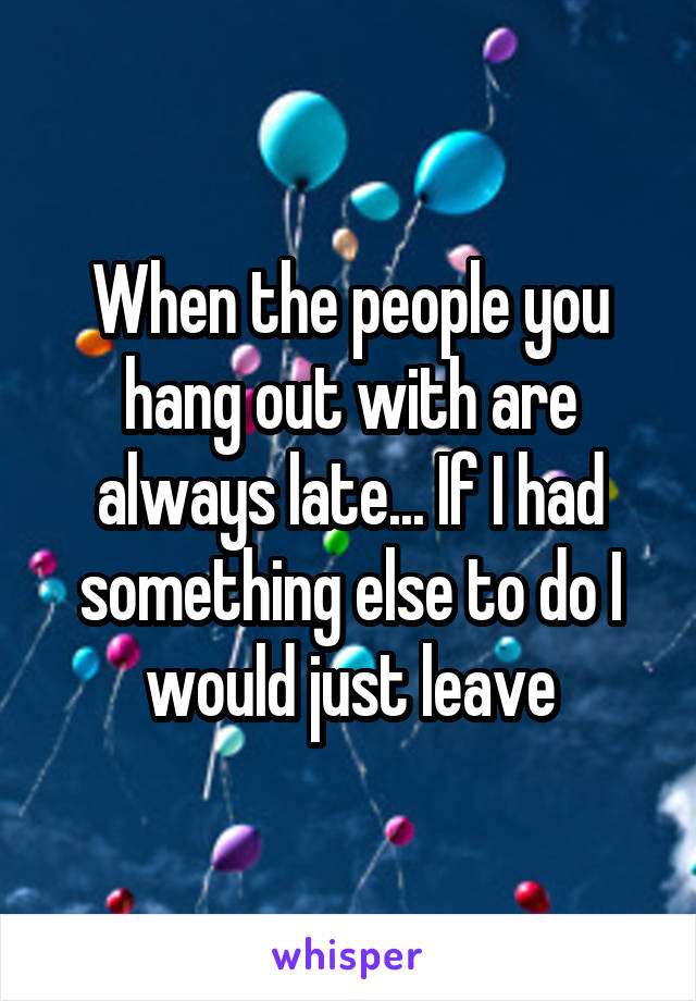 When the people you hang out with are always late... If I had something else to do I would just leave