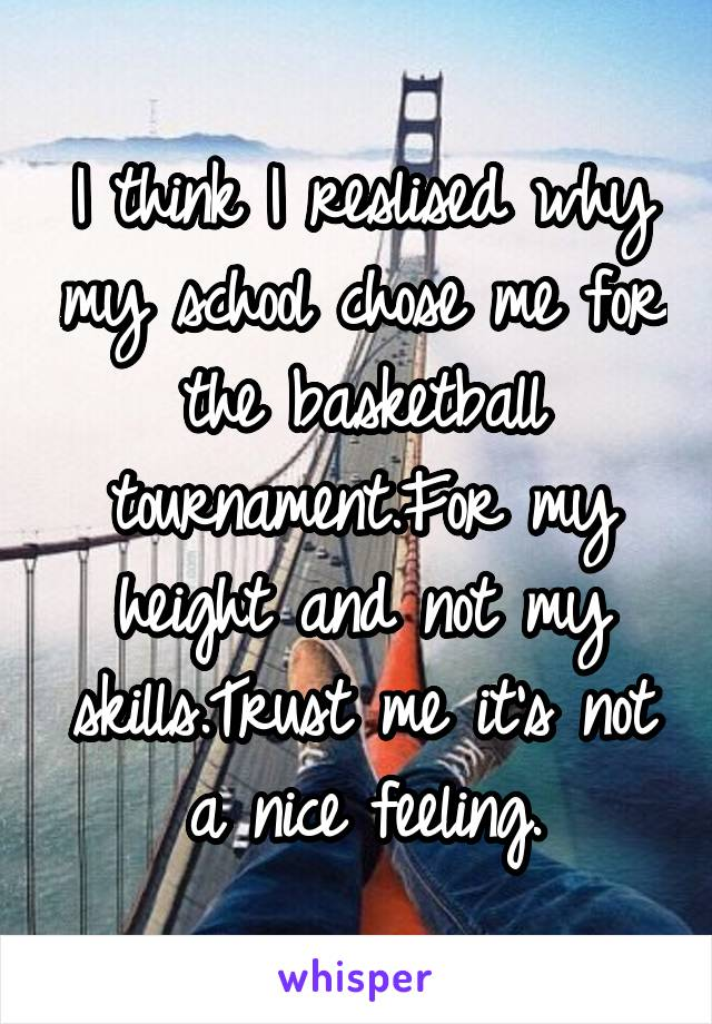 I think I reslised why my school chose me for the basketball tournament.For my height and not my skills.Trust me it's not a nice feeling.