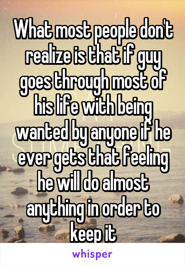 What most people don't realize is that if guy goes through most of his life with being wanted by anyone if he ever gets that feeling he will do almost anything in order to keep it