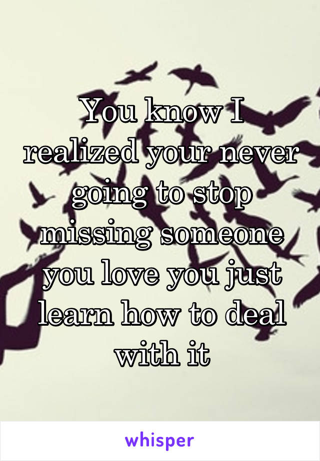 You know I realized your never going to stop missing someone you love you just learn how to deal with it