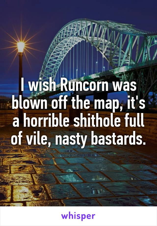 I wish Runcorn was blown off the map, it's a horrible shithole full of vile, nasty bastards.