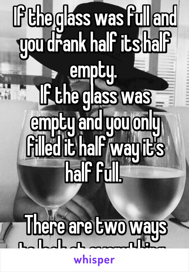 If the glass was full and you drank half its half empty.  If the glass was empty and you only filled it half way it's half full.   There are two ways to look at everything.