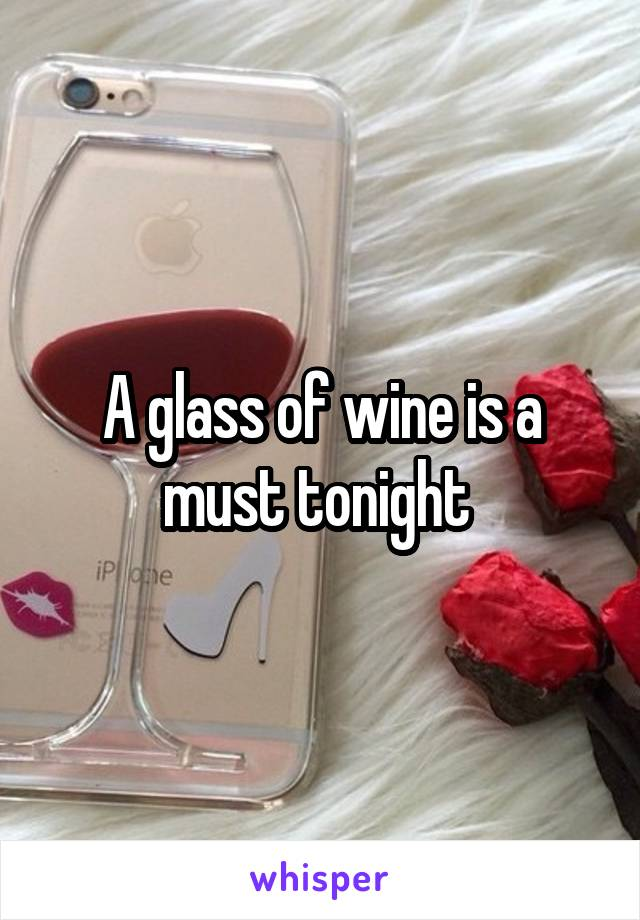 A glass of wine is a must tonight