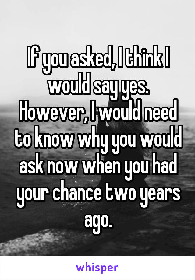 If you asked, I think I would say yes. However, I would need to know why you would ask now when you had your chance two years ago.