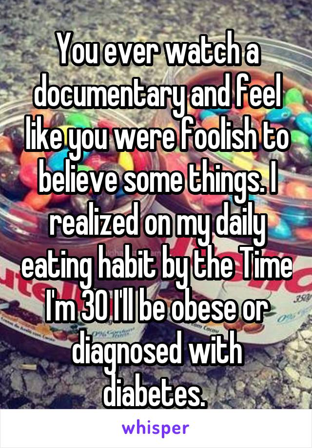 You ever watch a documentary and feel like you were foolish to believe some things. I realized on my daily eating habit by the Time I'm 30 I'll be obese or diagnosed with diabetes.