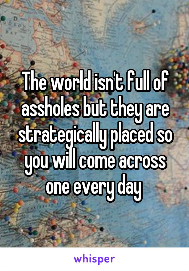 The world isn't full of assholes but they are strategically placed so you will come across one every day