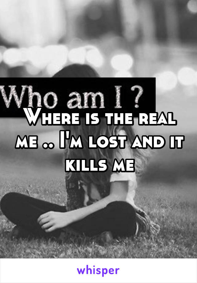 Where is the real me .. I'm lost and it kills me