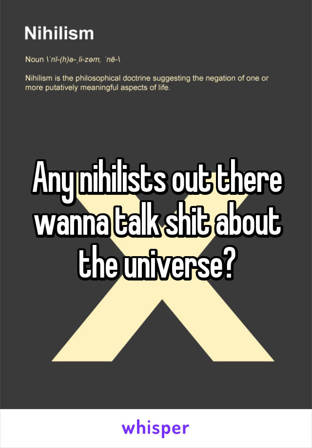 Any nihilists out there wanna talk shit about the universe?