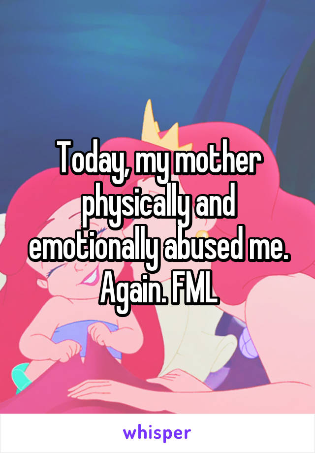 Today, my mother physically and emotionally abused me. Again. FML