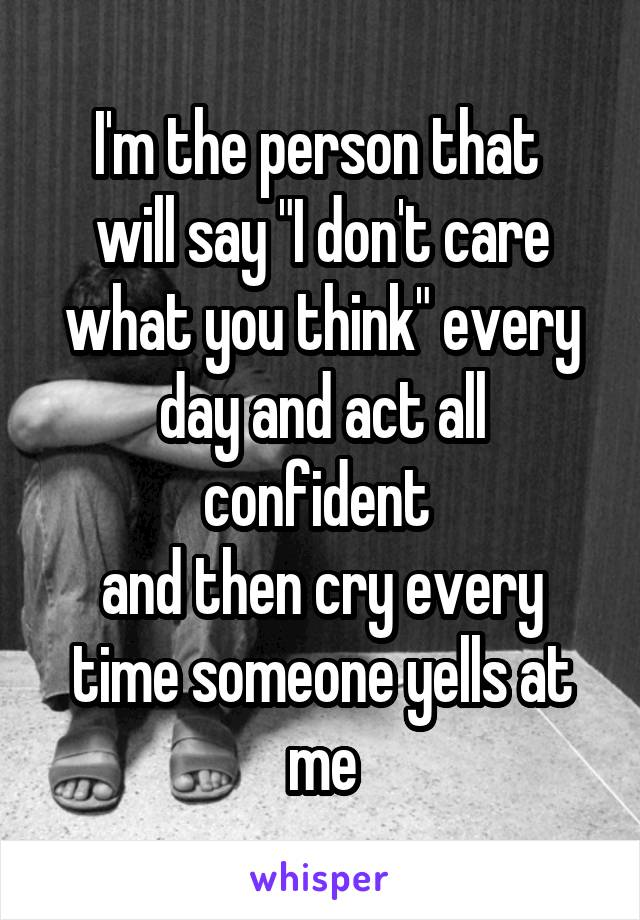 """I'm the person that  will say """"I don't care what you think"""" every day and act all confident  and then cry every time someone yells at me"""
