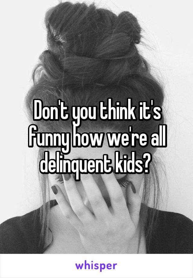 Don't you think it's funny how we're all delinquent kids?