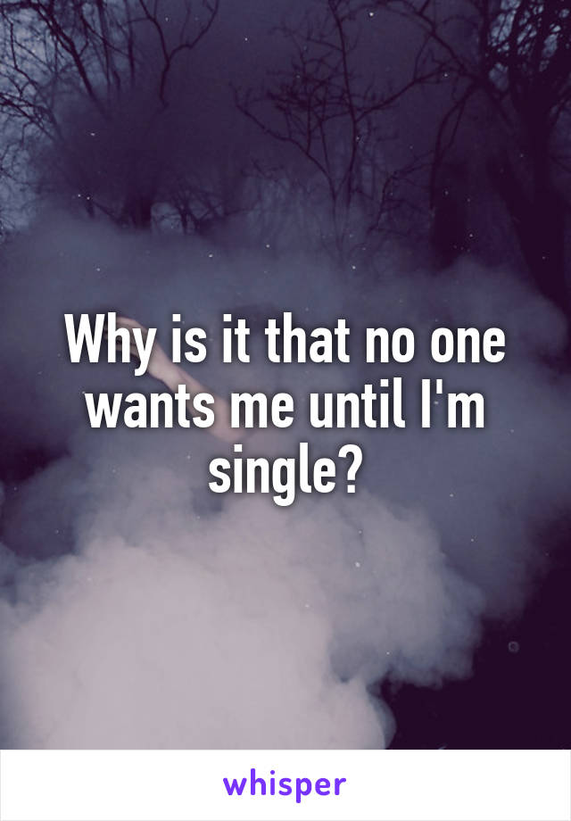 Why is it that no one wants me until I'm single?