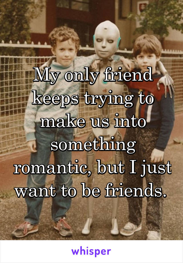 My only friend keeps trying to make us into something romantic, but I just want to be friends.