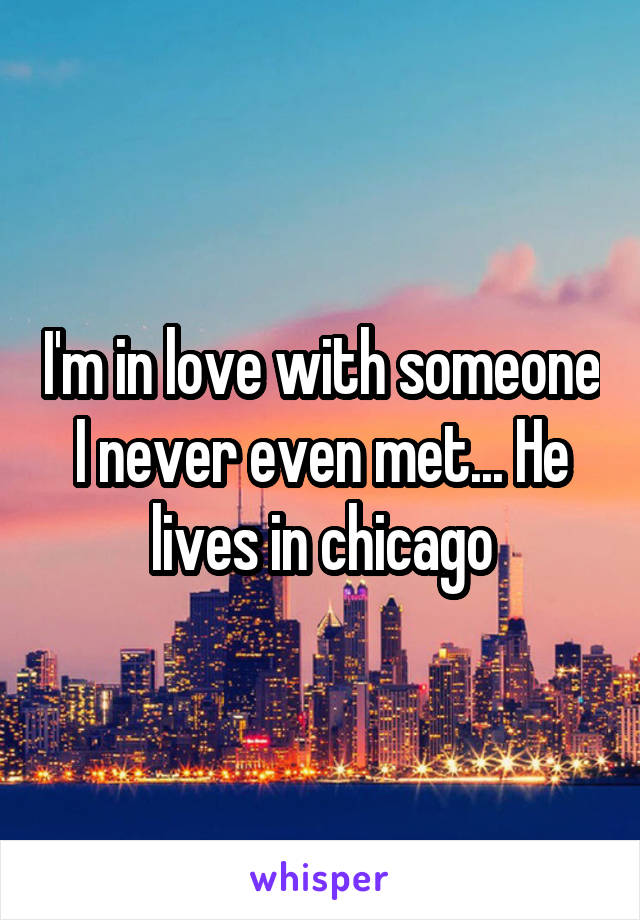 I'm in love with someone I never even met... He lives in chicago