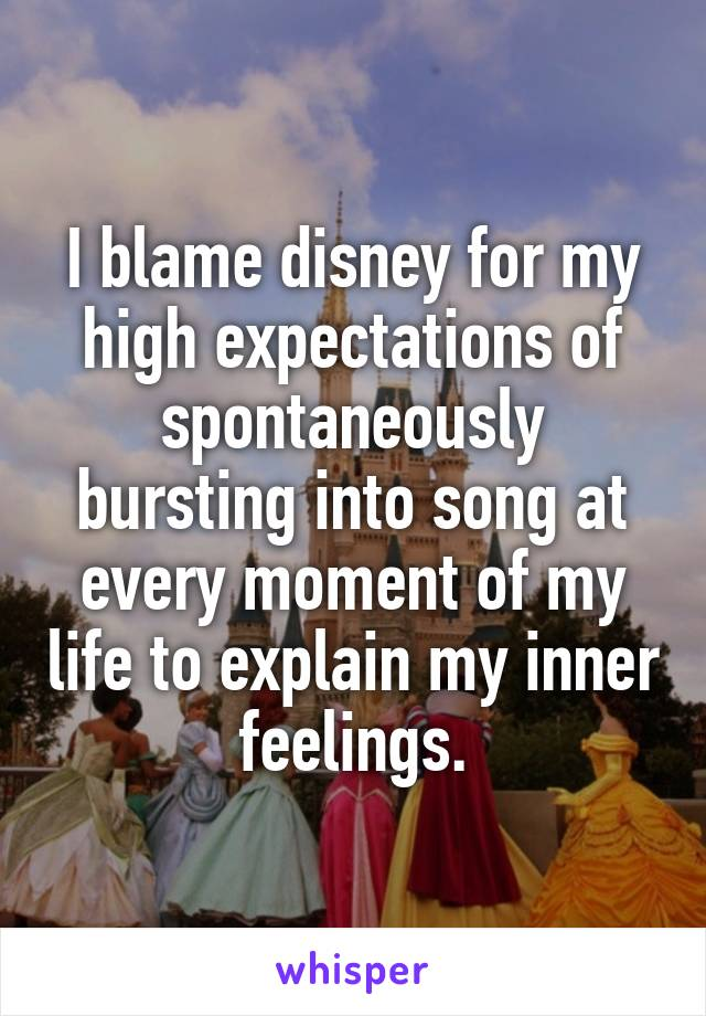 I blame disney for my high expectations of spontaneously bursting into song at every moment of my life to explain my inner feelings.