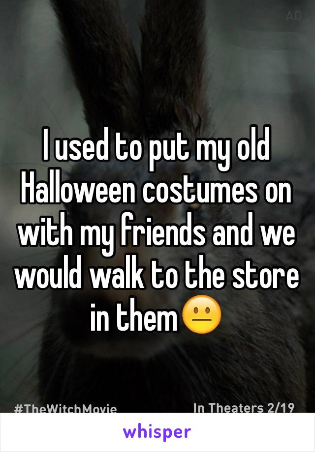 I used to put my old Halloween costumes on with my friends and we would walk to the store in them😐