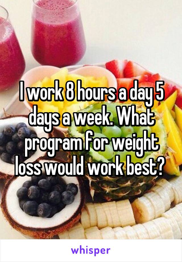 I work 8 hours a day 5 days a week. What program for weight loss would work best?