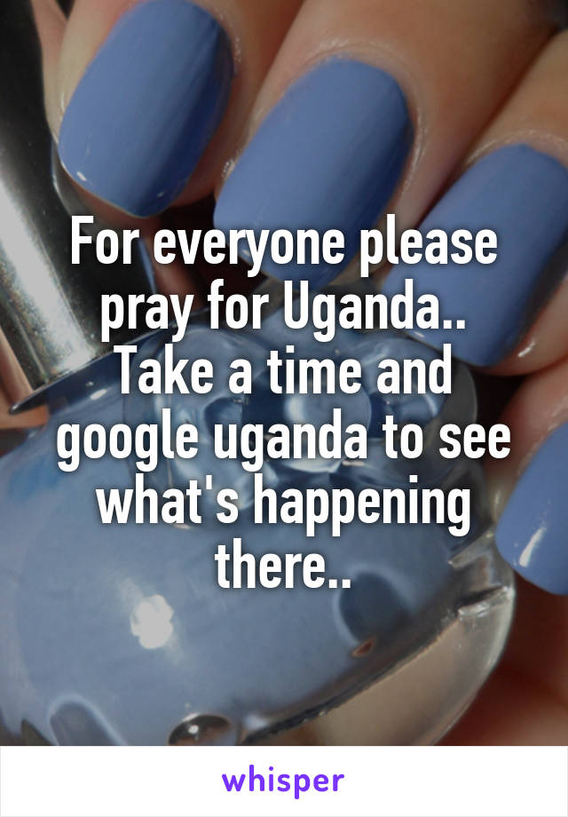 For everyone please pray for Uganda.. Take a time and google uganda to see what's happening there..
