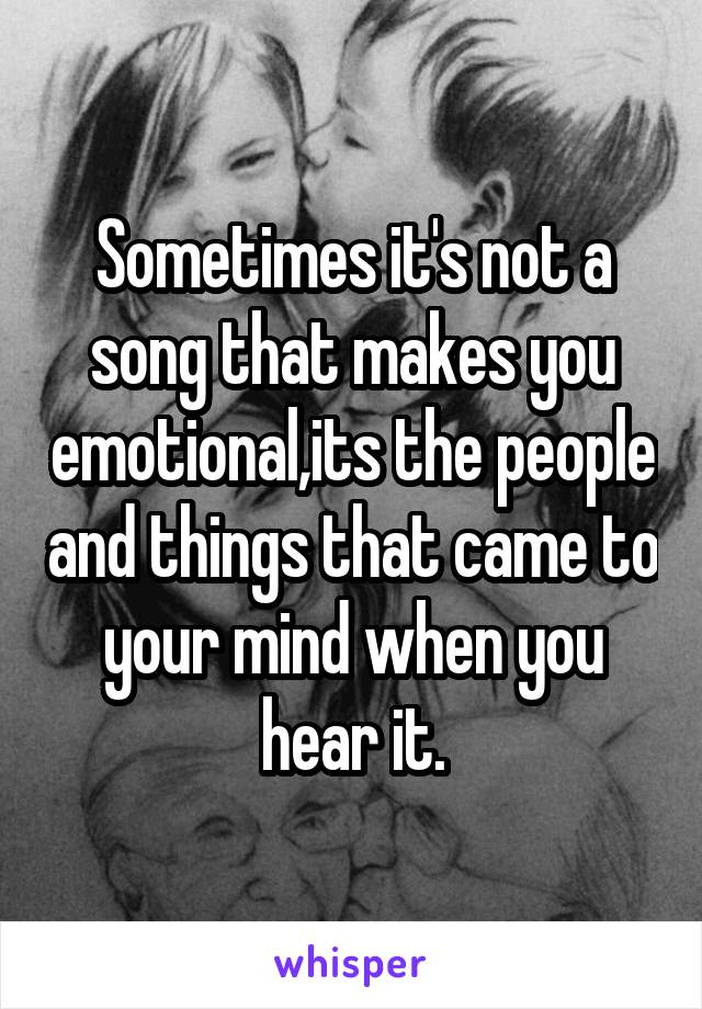 Sometimes it's not a song that makes you emotional,its the people and things that came to your mind when you hear it.