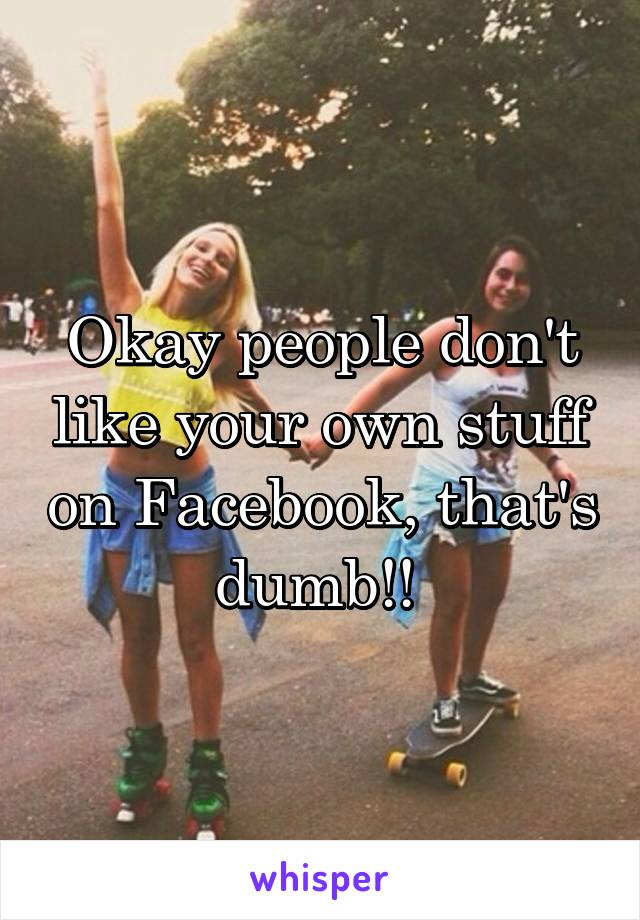 Okay people don't like your own stuff on Facebook, that's dumb!!