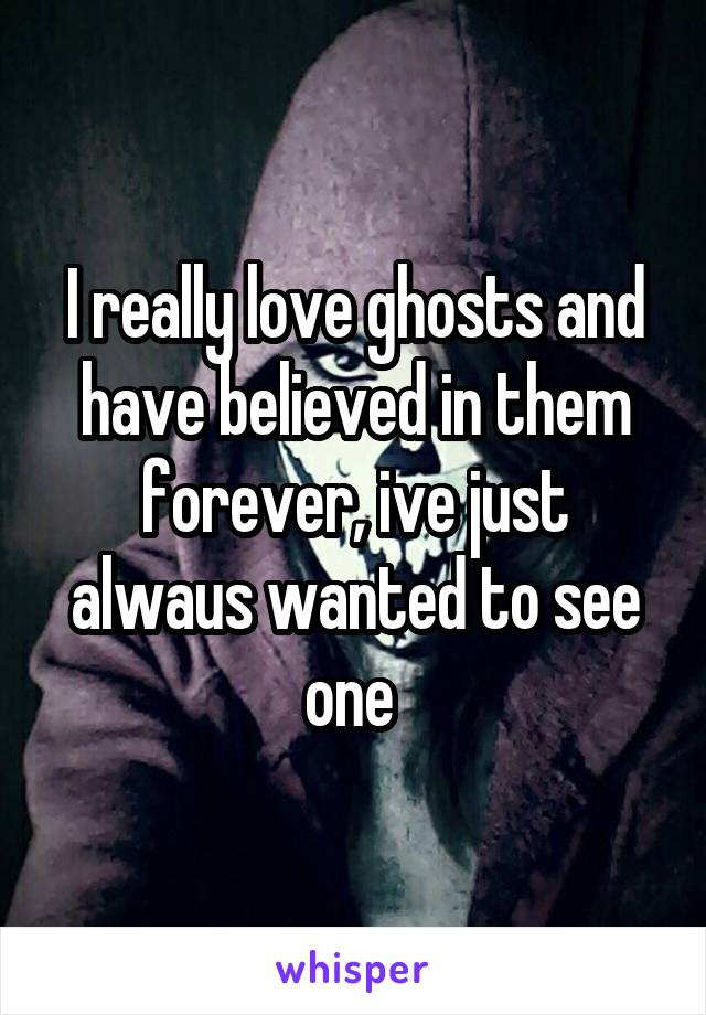 I really love ghosts and have believed in them forever, ive just alwaus wanted to see one