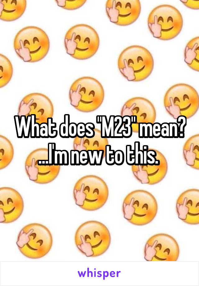 """What does """"M23"""" mean? ...I'm new to this."""