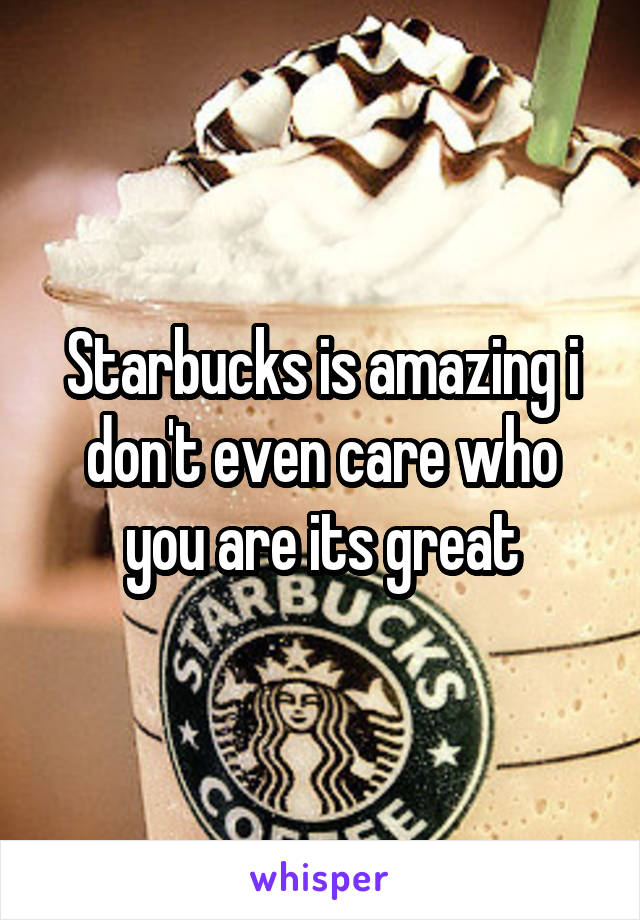 Starbucks is amazing i don't even care who you are its great