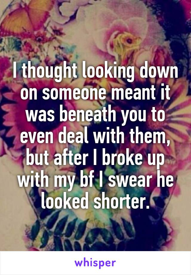 I thought looking down on someone meant it was beneath you to even deal with them, but after I broke up with my bf I swear he looked shorter.