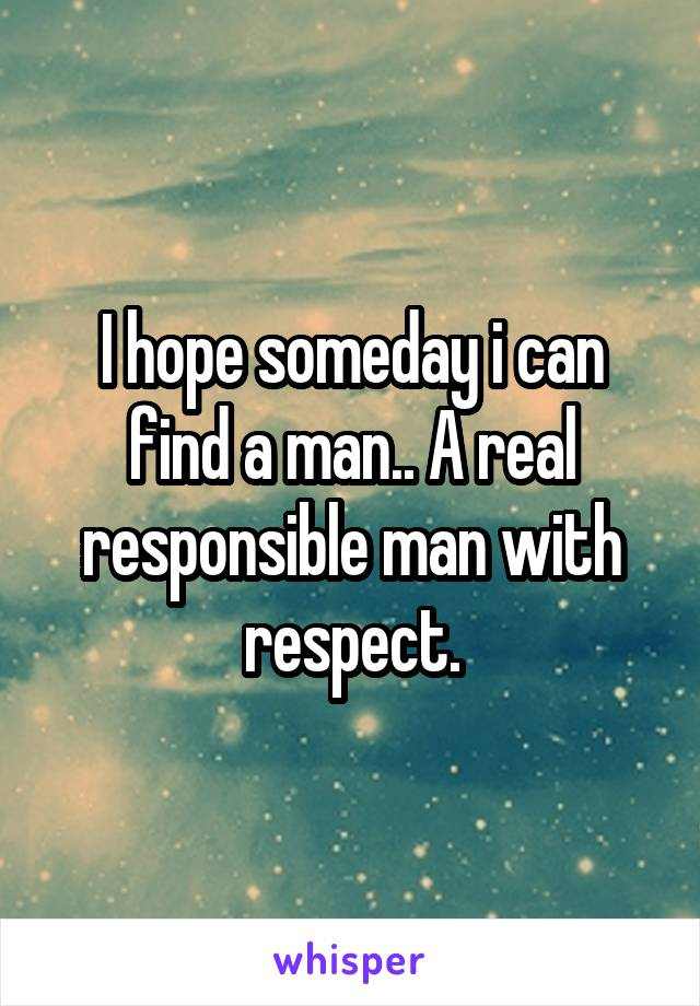 I hope someday i can find a man.. A real responsible man with respect.