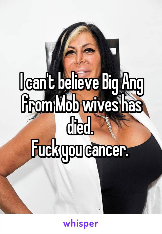I can't believe Big Ang from Mob wives has died.  Fuck you cancer.