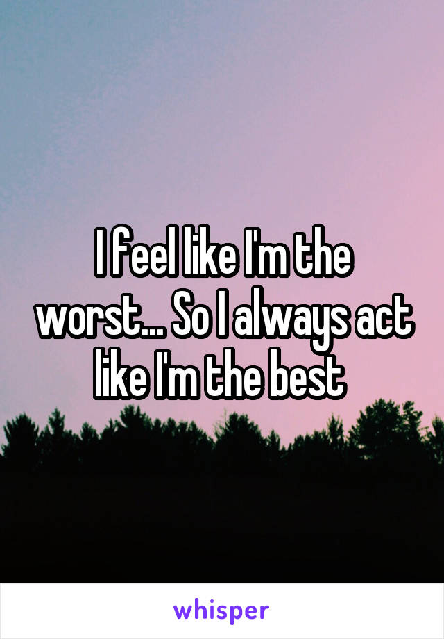 I feel like I'm the worst... So I always act like I'm the best