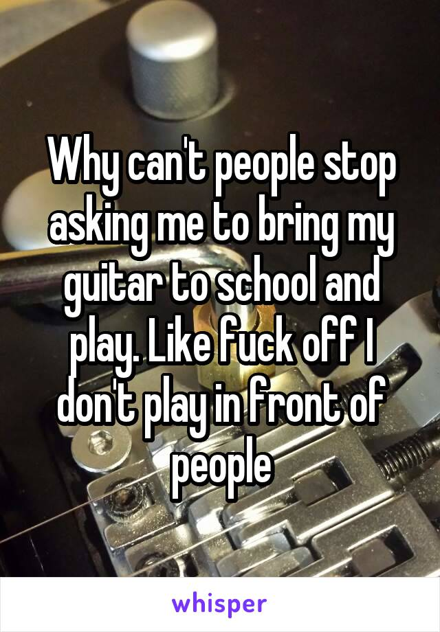 Why can't people stop asking me to bring my guitar to school and play. Like fuck off I don't play in front of people