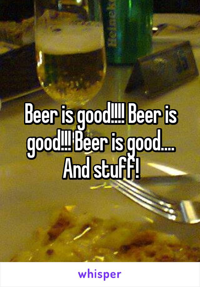Beer is good!!!! Beer is good!!! Beer is good.... And stuff!