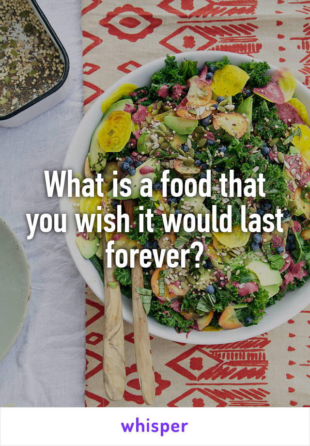 What is a food that you wish it would last forever?